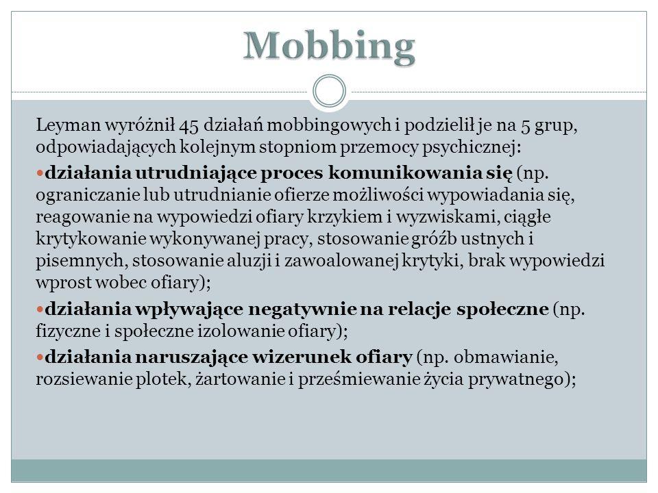 Leyman wyróżnił 45 działań mobbingowych i podzielił je na 5 grup, odpowiadających kolejnym stopniom przemocy psychicznej: działania utrudniające proces komunikowania się (np.