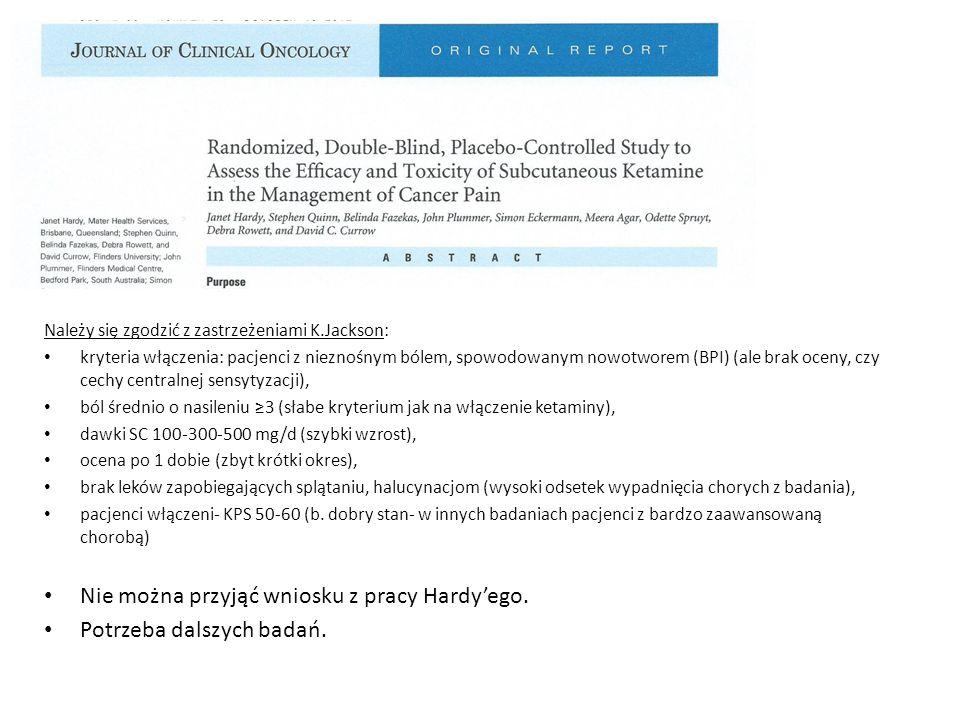 Należy się zgodzić z zastrzeżeniami K.Jackson: kryteria włączenia: pacjenci z nieznośnym bólem, spowodowanym nowotworem (BPI) (ale brak oceny, czy cechy centralnej sensytyzacji), ból średnio o nasileniu ≥3 (słabe kryterium jak na włączenie ketaminy), dawki SC 100-300-500 mg/d (szybki wzrost), ocena po 1 dobie (zbyt krótki okres), brak leków zapobiegających splątaniu, halucynacjom (wysoki odsetek wypadnięcia chorych z badania), pacjenci włączeni- KPS 50-60 (b.