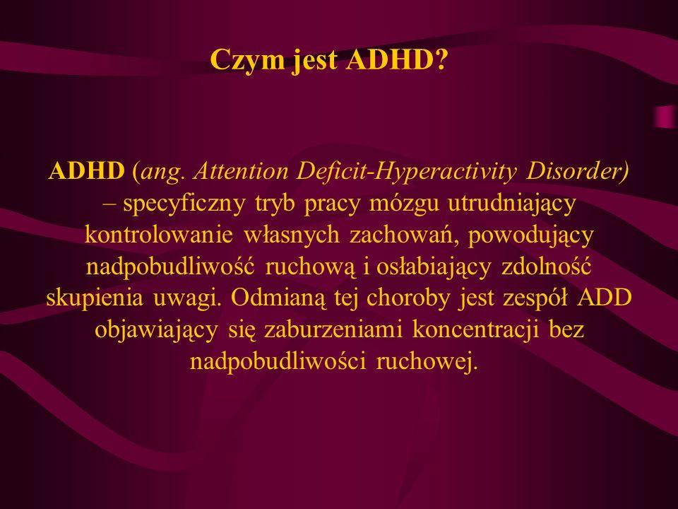 Czym jest ADHD? ADHD (ang. Attention Deficit-Hyperactivity Disorder) – specyficzny tryb pracy mózgu utrudniający kontrolowanie własnych zachowań, powo