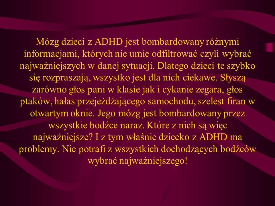 Mózg dzieci z ADHD jest bombardowany różnymi informacjami, których nie umie odfiltrować czyli wybrać najważniejszych w danej sytuacji.