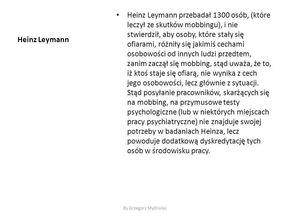 Heinz Leymann Heinz Leymann przebadał 1300 osób, (które leczył ze skutków mobbingu), i nie stwierdził, aby osoby, które stały się ofiarami, różniły się jakimiś cechami osobowości od innych ludzi przedtem, zanim zaczął się mobbing, stąd uważa, że to, iż ktoś staje się ofiarą, nie wynika z cech jego osobowości, lecz głównie z sytuacji.