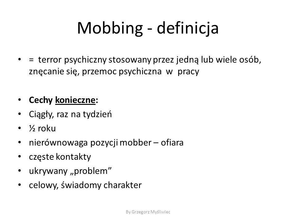 """Mobbing - definicja = terror psychiczny stosowany przez jedną lub wiele osób, znęcanie się, przemoc psychiczna w pracy Cechy konieczne: Ciągły, raz na tydzień ½ roku nierównowaga pozycji mobber – ofiara częste kontakty ukrywany """"problem celowy, świadomy charakter By Grzegorz Myśliwiec"""