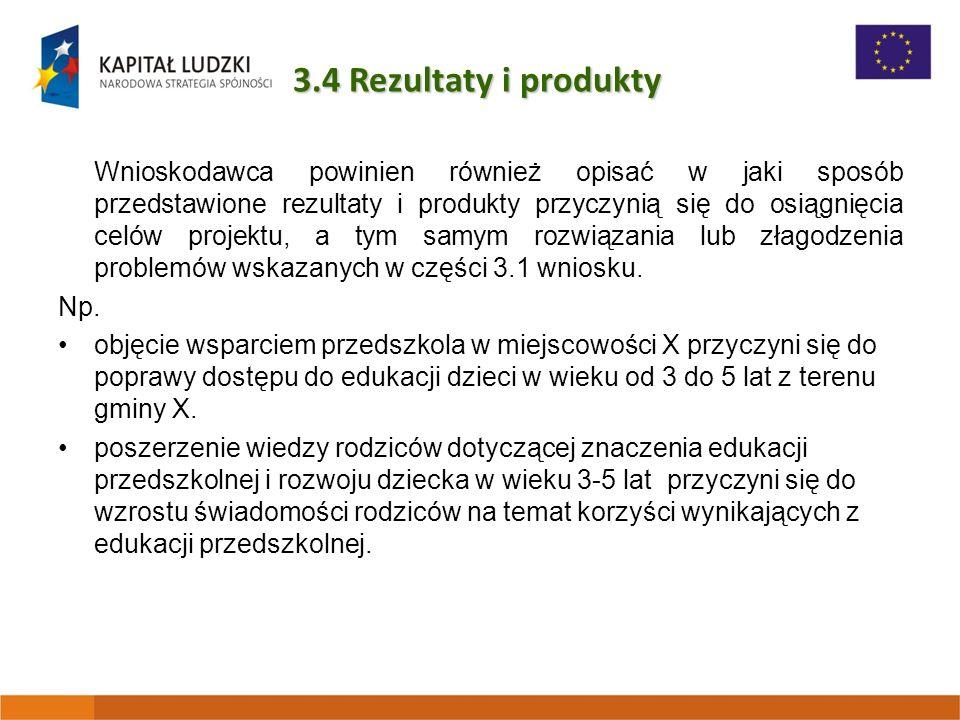 3.4 Rezultaty i produkty Wnioskodawca powinien również opisać w jaki sposób przedstawione rezultaty i produkty przyczynią się do osiągnięcia celów projektu, a tym samym rozwiązania lub złagodzenia problemów wskazanych w części 3.1 wniosku.