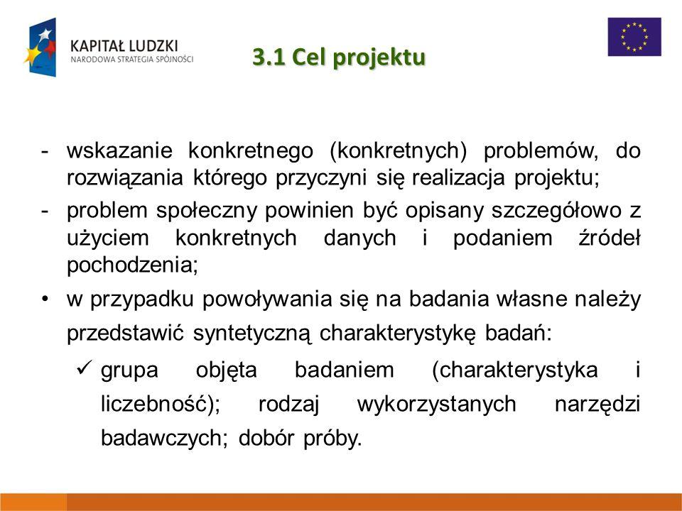 3.1 Cel projektu -wskazanie konkretnego (konkretnych) problemów, do rozwiązania którego przyczyni się realizacja projektu; -problem społeczny powinien być opisany szczegółowo z użyciem konkretnych danych i podaniem źródeł pochodzenia; w przypadku powoływania się na badania własne należy przedstawić syntetyczną charakterystykę badań: grupa objęta badaniem (charakterystyka i liczebność); rodzaj wykorzystanych narzędzi badawczych; dobór próby.