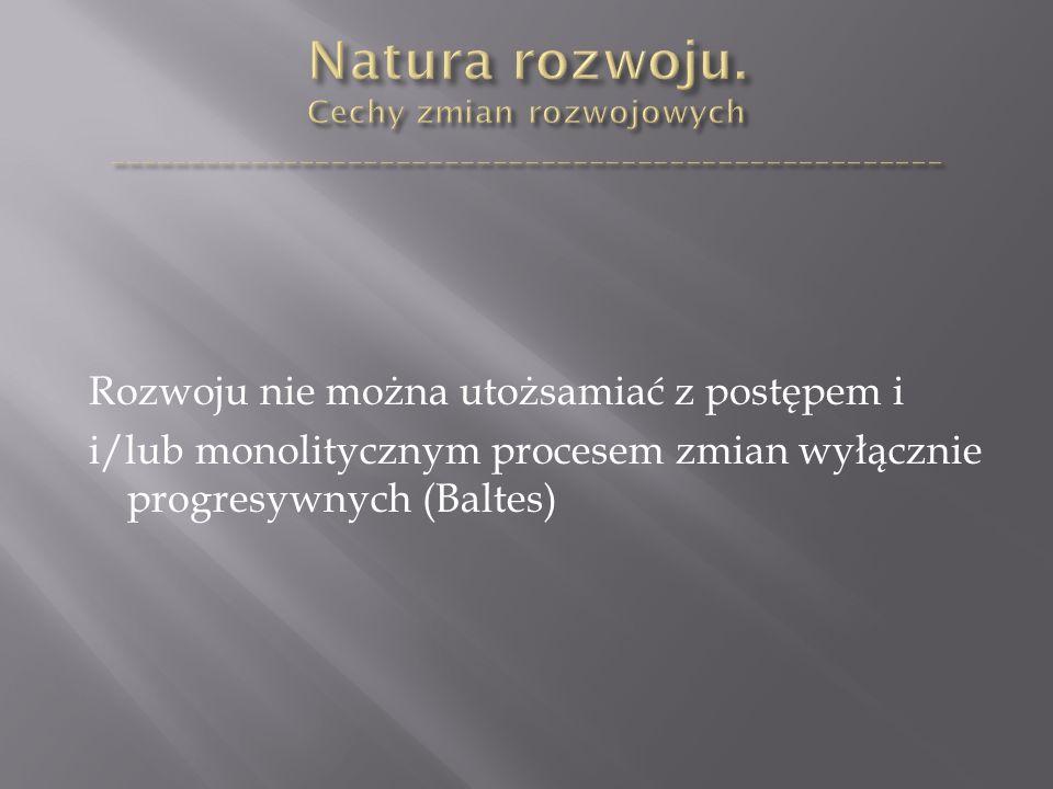 Rozwoju nie można utożsamiać z postępem i i/lub monolitycznym procesem zmian wyłącznie progresywnych (Baltes)