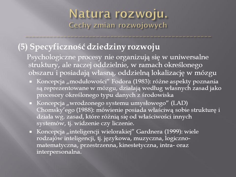 """(5) Specyficzność dziedziny rozwoju Psychologiczne procesy nie organizują się w uniwersalne struktury, ale raczej oddzielnie, w ramach określonego obszaru i posiadają własną, oddzielną lokalizację w mózgu  Koncepcja """"modułowości Fodora (1983): różne aspekty poznania są reprezentowane w mózgu, działają według własnych zasad jako procesory określonego typu danych z środowiska  Koncepcja """"wrodzonego systemu umysłowego (LAD) Chomsky'ego (1988): mówienie posiada właściwą sobie strukturę i działa wg."""