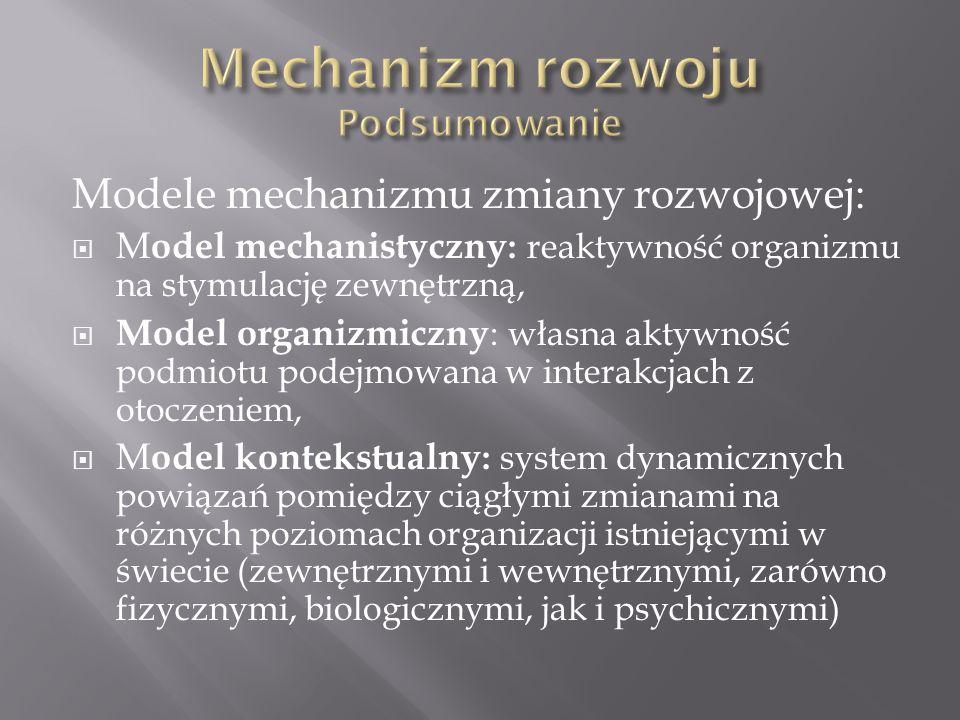 Modele mechanizmu zmiany rozwojowej:  M odel mechanistyczny : reaktywność organizmu na stymulację zewnętrzną,  Model organizmiczny : własna aktywność podmiotu podejmowana w interakcjach z otoczeniem,  M odel kontekstualny : system dynamicznych powiązań pomiędzy ciągłymi zmianami na różnych poziomach organizacji istniejącymi w świecie (zewnętrznymi i wewnętrznymi, zarówno fizycznymi, biologicznymi, jak i psychicznymi)