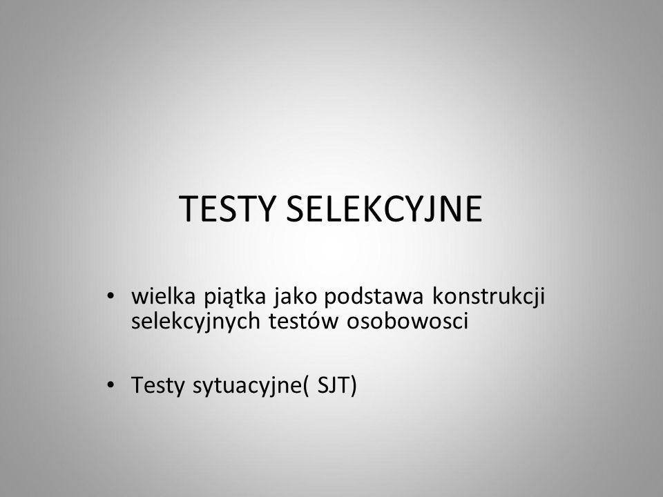 TESTY SELEKCYJNE wielka piątka jako podstawa konstrukcji selekcyjnych testów osobowosci Testy sytuacyjne( SJT)