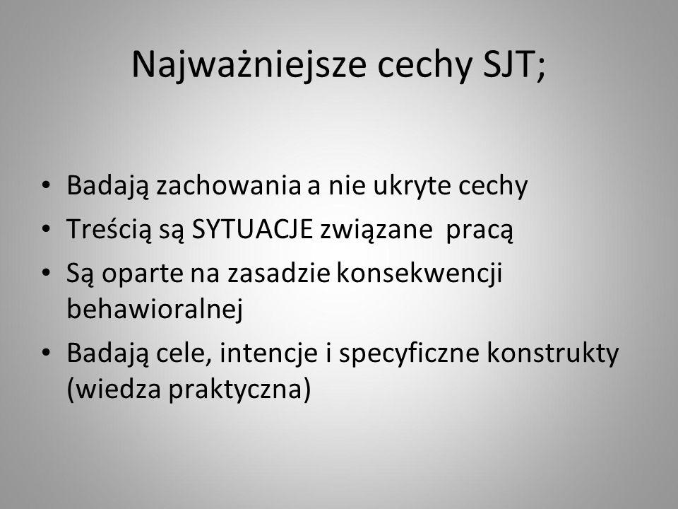 Najważniejsze cechy SJT; Badają zachowania a nie ukryte cechy Treścią są SYTUACJE związane pracą Są oparte na zasadzie konsekwencji behawioralnej Badają cele, intencje i specyficzne konstrukty (wiedza praktyczna)