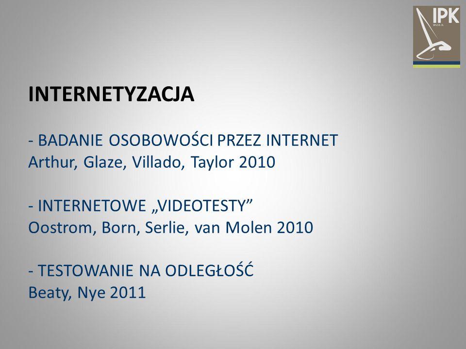 """INTERNETYZACJA - BADANIE OSOBOWOŚCI PRZEZ INTERNET Arthur, Glaze, Villado, Taylor 2010 - INTERNETOWE """"VIDEOTESTY Oostrom, Born, Serlie, van Molen 2010 - TESTOWANIE NA ODLEGŁOŚĆ Beaty, Nye 2011"""