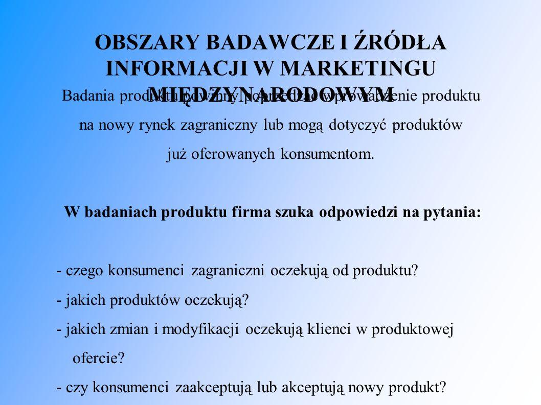 OBSZARY BADAWCZE I ŹRÓDŁA INFORMACJI W MARKETINGU MIĘDZYNARODOWYM Badania produktu powinny poprzedzać wprowadzenie produktu na nowy rynek zagraniczny