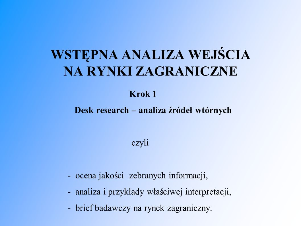 WSTĘPNA ANALIZA WEJŚCIA NA RYNKI ZAGRANICZNE Krok 1 Desk research – analiza źródeł wtórnych czyli - ocena jakości zebranych informacji, - analiza i pr