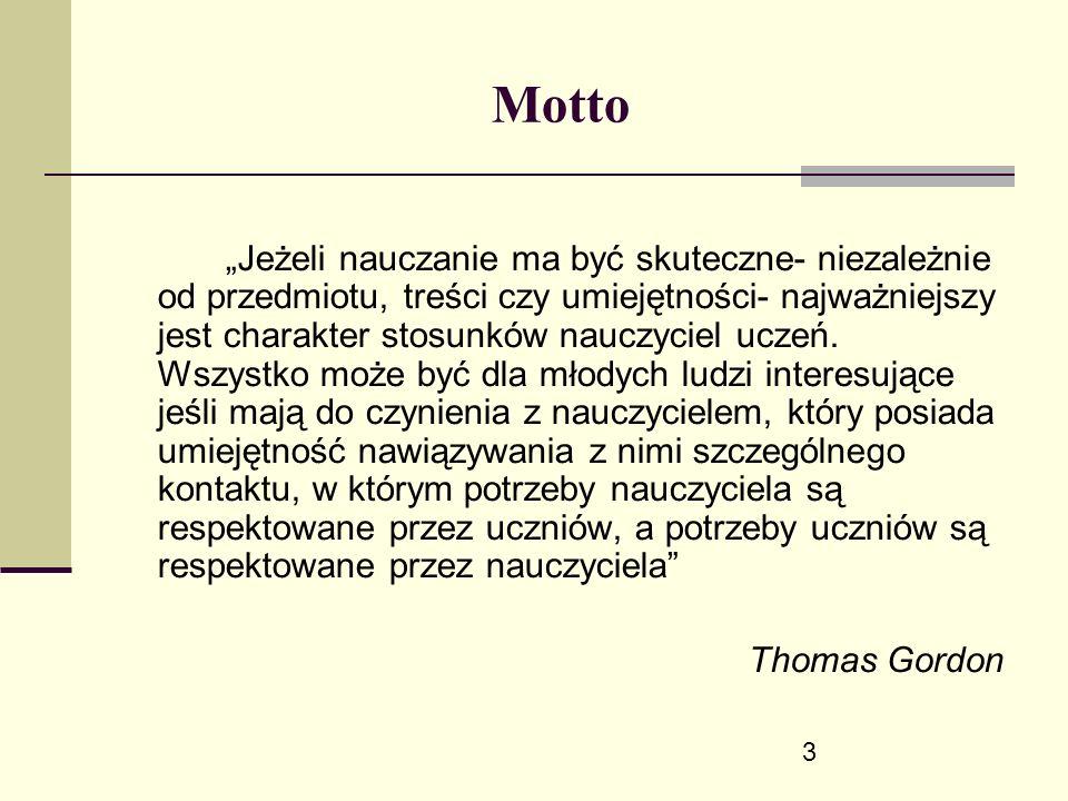 """3 Motto """"Jeżeli nauczanie ma być skuteczne- niezależnie od przedmiotu, treści czy umiejętności- najważniejszy jest charakter stosunków nauczyciel uczeń."""