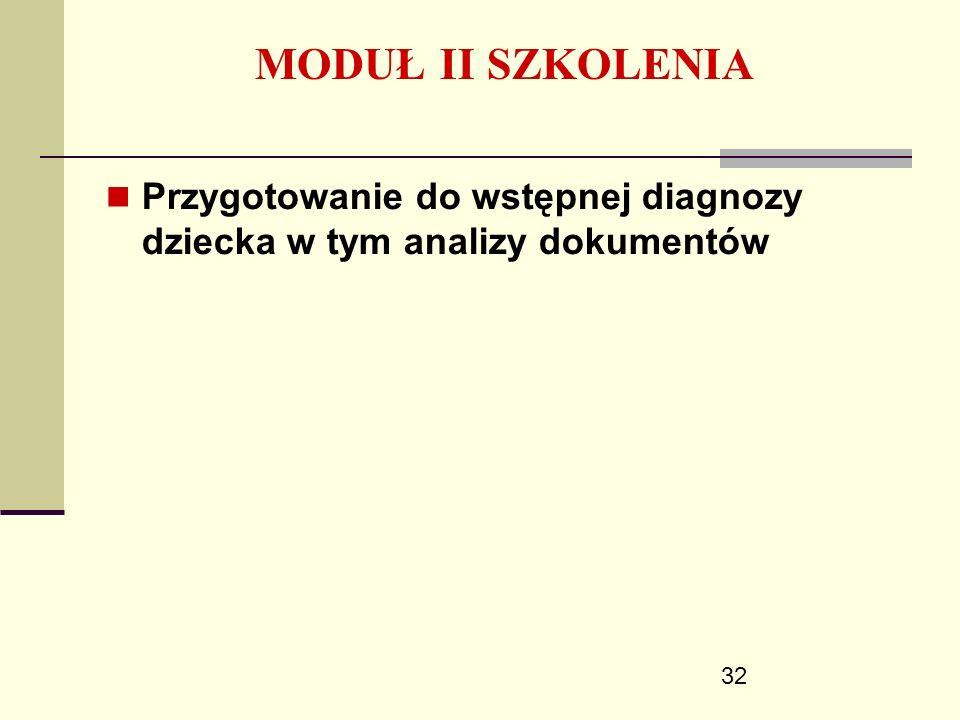 32 MODUŁ II SZKOLENIA Przygotowanie do wstępnej diagnozy dziecka w tym analizy dokumentów