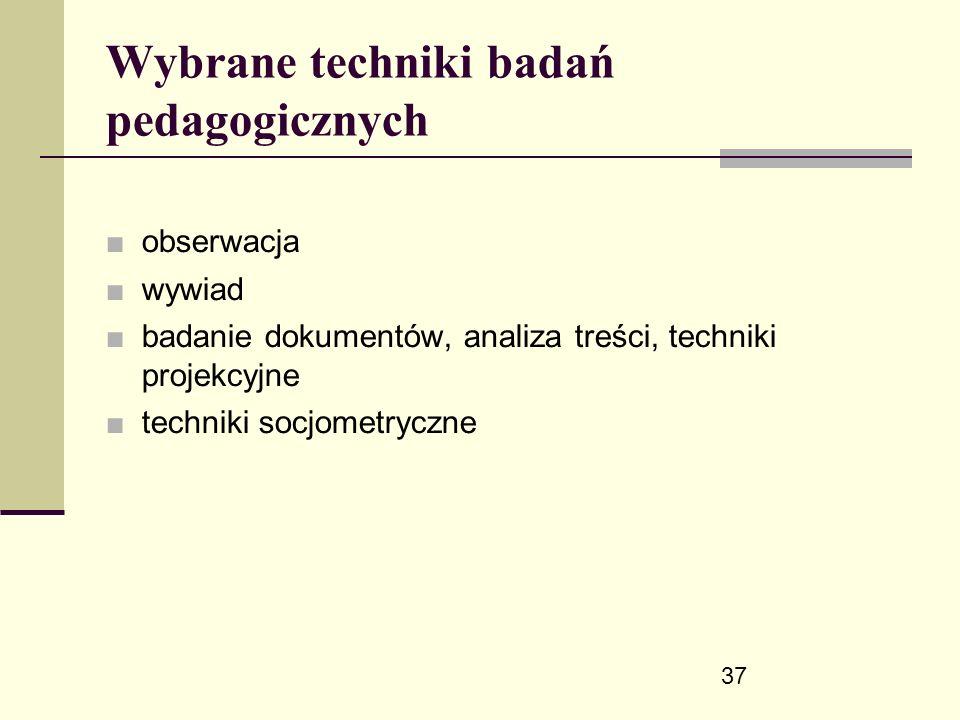 37 Wybrane techniki badań pedagogicznych ■ obserwacja ■ wywiad ■ badanie dokumentów, analiza treści, techniki projekcyjne ■ techniki socjometryczne