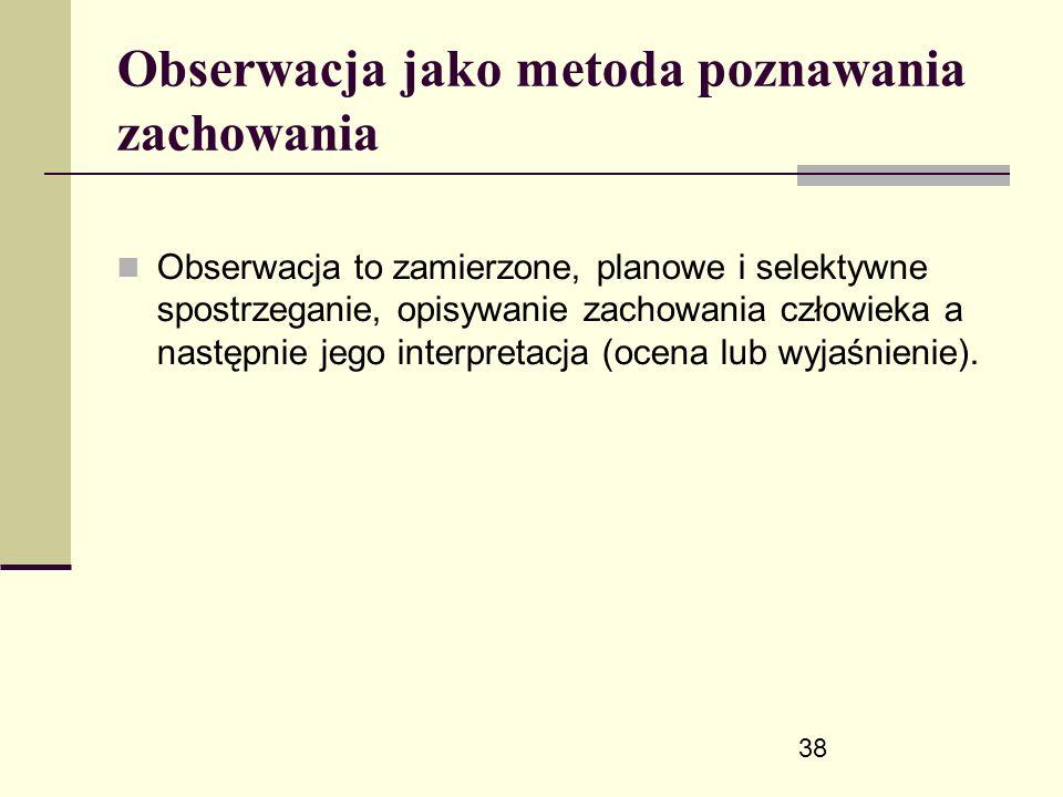 38 Obserwacja jako metoda poznawania zachowania Obserwacja to zamierzone, planowe i selektywne spostrzeganie, opisywanie zachowania człowieka a następnie jego interpretacja (ocena lub wyjaśnienie).
