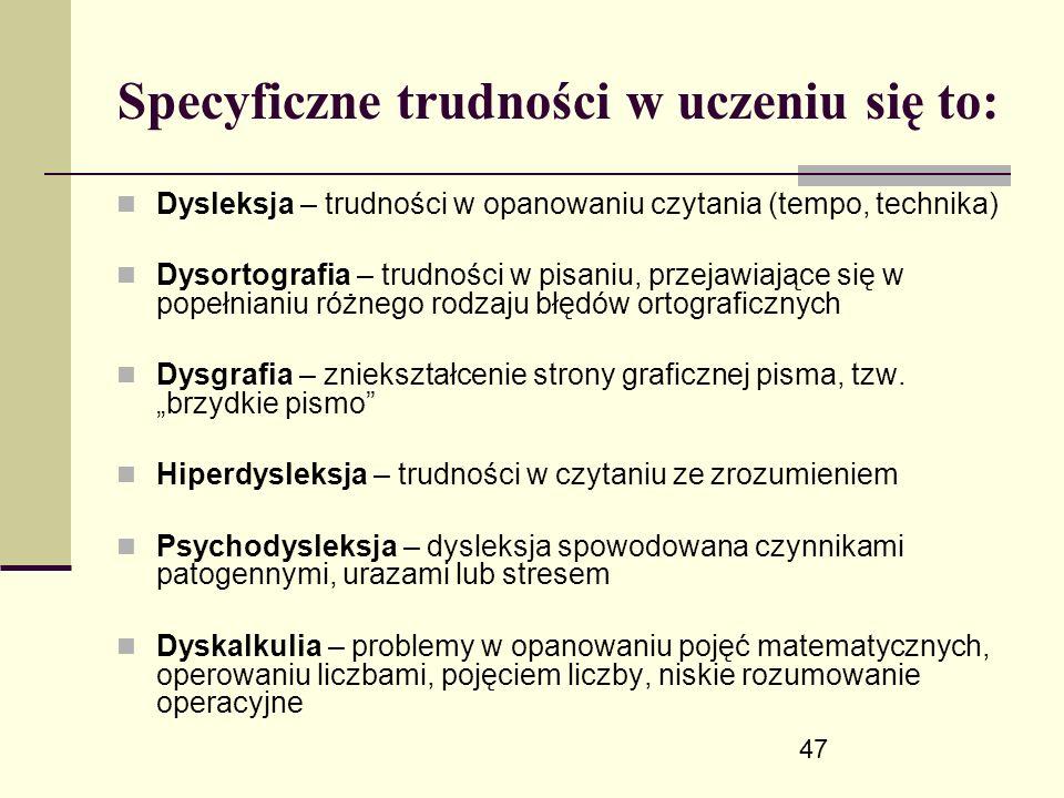47 Specyficzne trudności w uczeniu się to: Dysleksja – trudności w opanowaniu czytania (tempo, technika) Dysortografia – trudności w pisaniu, przejawiające się w popełnianiu różnego rodzaju błędów ortograficznych Dysgrafia – zniekształcenie strony graficznej pisma, tzw.