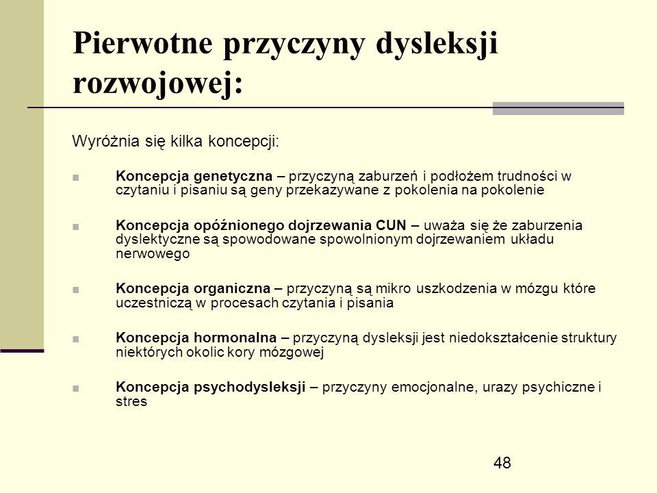 48 Pierwotne przyczyny dysleksji rozwojowej: Wyróżnia się kilka koncepcji: ■ Koncepcja genetyczna – przyczyną zaburzeń i podłożem trudności w czytaniu i pisaniu są geny przekazywane z pokolenia na pokolenie ■ Koncepcja opóźnionego dojrzewania CUN – uważa się że zaburzenia dyslektyczne są spowodowane spowolnionym dojrzewaniem układu nerwowego ■ Koncepcja organiczna – przyczyną są mikro uszkodzenia w mózgu które uczestniczą w procesach czytania i pisania ■ Koncepcja hormonalna – przyczyną dysleksji jest niedokształcenie struktury niektórych okolic kory mózgowej ■ Koncepcja psychodysleksji – przyczyny emocjonalne, urazy psychiczne i stres