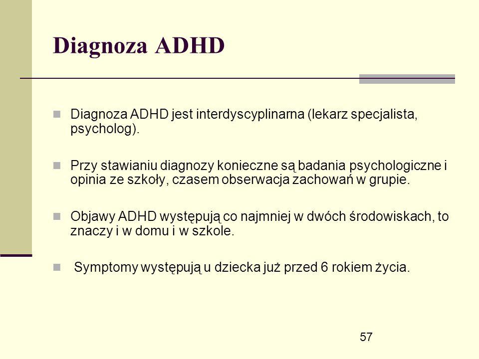 57 Diagnoza ADHD Diagnoza ADHD jest interdyscyplinarna (lekarz specjalista, psycholog).