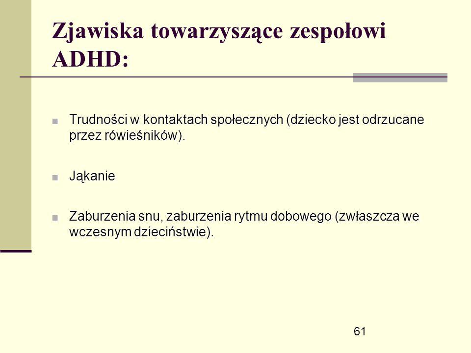 61 Zjawiska towarzyszące zespołowi ADHD: ■ Trudności w kontaktach społecznych (dziecko jest odrzucane przez rówieśników).