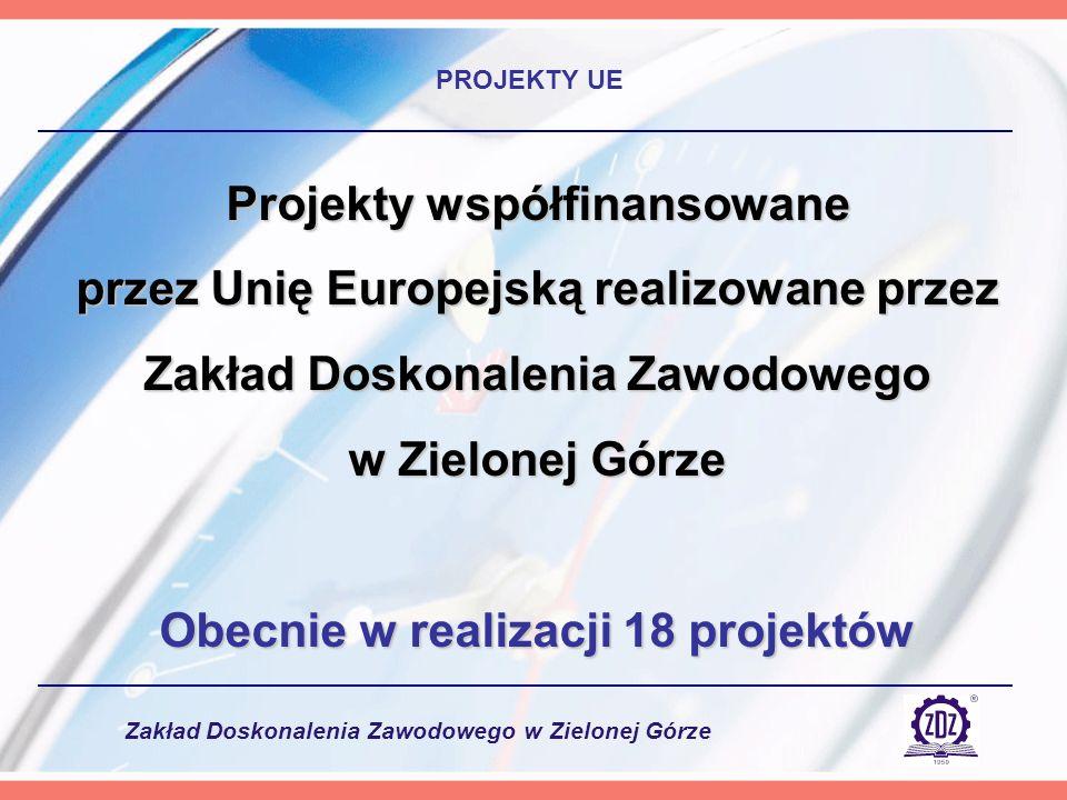 Zakład Doskonalenia Zawodowego w Zielonej Górze PROJEKTY UE Projekty współfinansowane przez Unię Europejską realizowane przez Zakład Doskonalenia Zawodowego w Zielonej Górze Obecnie w realizacji 18 projektów