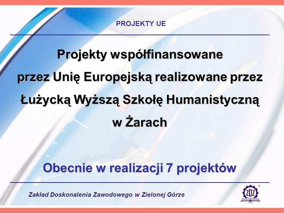 Zakład Doskonalenia Zawodowego w Zielonej Górze PROJEKTY UE Projekty współfinansowane przez Unię Europejską realizowane przez Łużycką Wyższą Szkołę Humanistyczną w Żarach Obecnie w realizacji 7 projektów