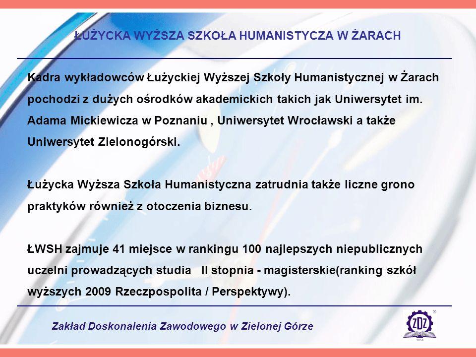 Zakład Doskonalenia Zawodowego w Zielonej Górze ŁUŻYCKA WYŻSZA SZKOŁA HUMANISTYCZA W ŻARACH Kadra wykładowców Łużyckiej Wyższej Szkoły Humanistycznej w Żarach pochodzi z dużych ośrodków akademickich takich jak Uniwersytet im.