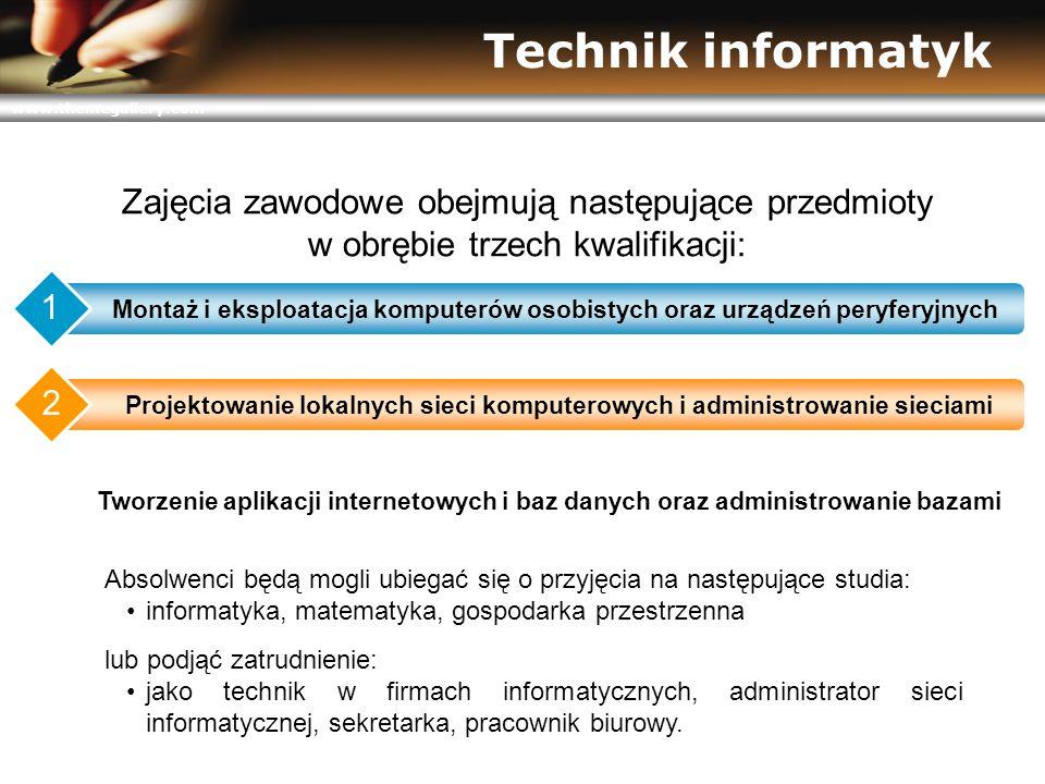 www.themegallery.com Technik informatyk Zajęcia zawodowe obejmują następujące przedmioty w obrębie trzech kwalifikacji: Montaż i eksploatacja komputerów osobistych oraz urządzeń peryferyjnych 1 Projektowanie lokalnych sieci komputerowych i administrowanie sieciami 2 Tworzenie aplikacji internetowych i baz danych oraz administrowanie bazami 3 Absolwenci będą mogli ubiegać się o przyjęcia na następujące studia: informatyka, matematyka, gospodarka przestrzenna lub podjąć zatrudnienie: jako technik w firmach informatycznych, administrator sieci informatycznej, sekretarka, pracownik biurowy.