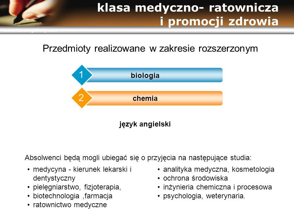 www.themegallery.com klasa medyczno- ratownicza i promocji zdrowia chemia 2 język angielski 3 biologia 1 Przedmioty realizowane w zakresie rozszerzonym medycyna - kierunek lekarski i dentystyczny pielęgniarstwo, fizjoterapia, biotechnologia,farmacja ratownictwo medyczne analityka medyczna, kosmetologia ochrona środowiska inżynieria chemiczna i procesowa psychologia, weterynaria.