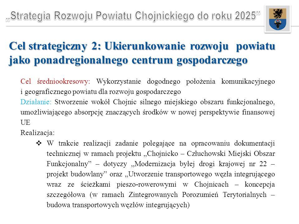 """Cel strategiczny 2: Ukierunkowanie rozwoju powiatu jako ponadregionalnego centrum gospodarczego Cel średniookresowy: Wykorzystanie dogodnego położenia komunikacyjnego i geograficznego powiatu dla rozwoju gospodarczego Działanie: Stworzenie wokół Chojnic silnego miejskiego obszaru funkcjonalnego, umożliwiającego absorpcję znaczących środków w nowej perspektywie finansowej UE Realizacja:  W trakcie realizacji zadanie polegające na opracowaniu dokumentacji technicznej w ramach projektu """"Chojnicko – Człuchowski Miejski Obszar Funkcjonalny – dotyczy """"Modernizacja byłej drogi krajowej nr 22 – projekt budowlany oraz """"Utworzenie transportowego węzła integrującego wraz ze ścieżkami pieszo-rowerowymi w Chojnicach – koncepcja szczegółowa (w ramach Zintegrowanych Porozumień Terytorialnych – budowa transportowych węzłów integrujących)"""