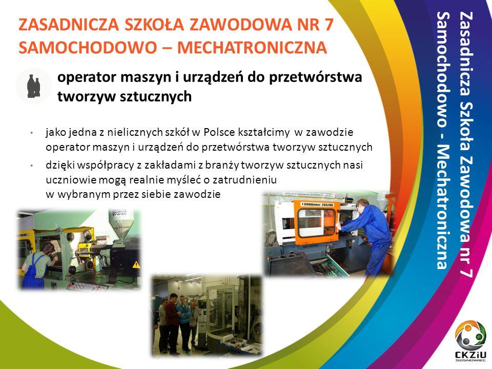 operator maszyn i urządzeń do przetwórstwa tworzyw sztucznych jako jedna z nielicznych szkół w Polsce kształcimy w zawodzie operator maszyn i urządzeń do przetwórstwa tworzyw sztucznych dzięki współpracy z zakładami z branży tworzyw sztucznych nasi uczniowie mogą realnie myśleć o zatrudnieniu w wybranym przez siebie zawodzie ZASADNICZA SZKOŁA ZAWODOWA NR 7 SAMOCHODOWO – MECHATRONICZNA Zasadnicza Szkoła Zawodowa nr 7 Samochodowo - Mechatroniczna