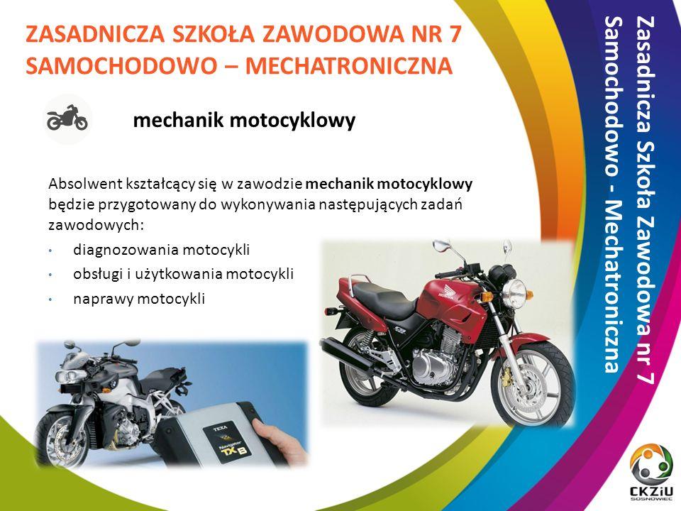 Absolwent kształcący się w zawodzie mechanik motocyklowy będzie przygotowany do wykonywania następujących zadań zawodowych: diagnozowania motocykli obsługi i użytkowania motocykli naprawy motocykli ZASADNICZA SZKOŁA ZAWODOWA NR 7 SAMOCHODOWO – MECHATRONICZNA Zasadnicza Szkoła Zawodowa nr 7 Samochodowo - Mechatroniczna mechanik motocyklowy