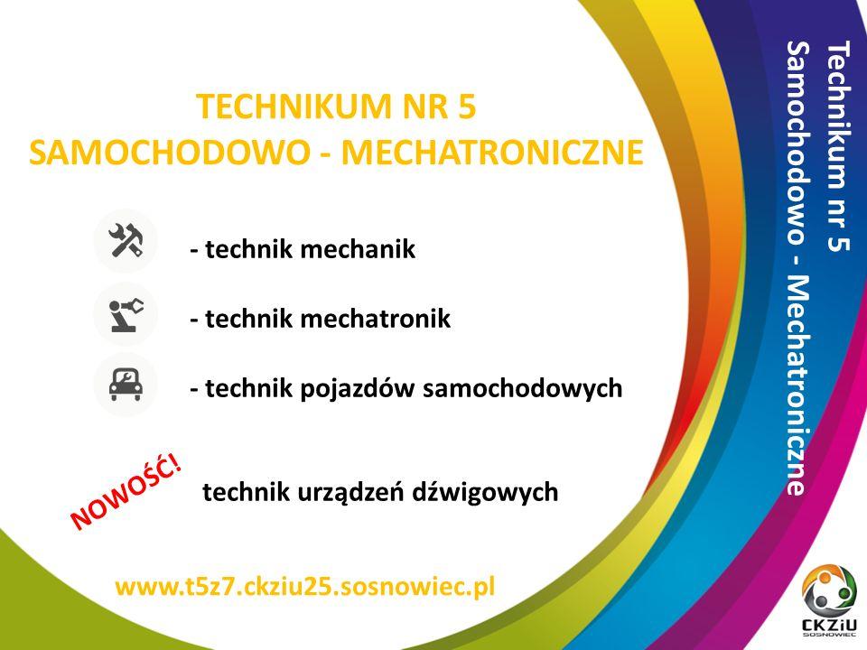 TECHNIKUM NR 5 SAMOCHODOWO - MECHATRONICZNE - technik mechanik - technik mechatronik - technik pojazdów samochodowych technik urządzeń dźwigowych Technikum nr 5 Samochodowo - Mechatroniczne www.t5z7.ckziu25.sosnowiec.pl NOWOŚĆ!