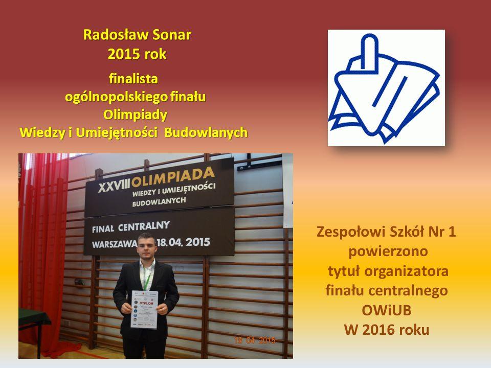 finalista ogólnopolskiego finału Olimpiady Wiedzy i Umiejętności Budowlanych Radosław Sonar 2015 rok Zespołowi Szkół Nr 1 powierzono tytuł organizator