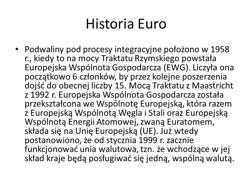 Historia Euro Podwaliny pod procesy integracyjne położono w 1958 r., kiedy to na mocy Traktatu Rzymskiego powstała Europejska Wspólnota Gospodarcza (E