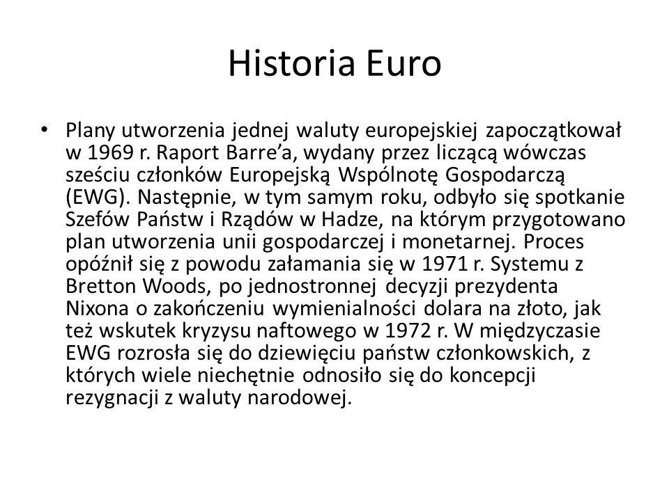 Historia Euro Plany utworzenia jednej waluty europejskiej zapoczątkował w 1969 r. Raport Barre'a, wydany przez liczącą wówczas sześciu członków Europe