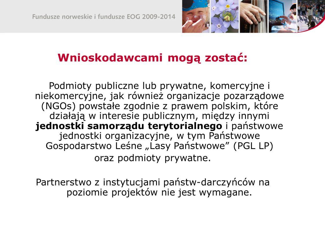 """Wnioskodawcami mogą zostać: Podmioty publiczne lub prywatne, komercyjne i niekomercyjne, jak również organizacje pozarządowe (NGOs) powstałe zgodnie z prawem polskim, które działają w interesie publicznym, między innymi jednostki samorządu terytorialnego i państwowe jednostki organizacyjne, w tym Państwowe Gospodarstwo Leśne """"Lasy Państwowe (PGL LP) oraz podmioty prywatne."""