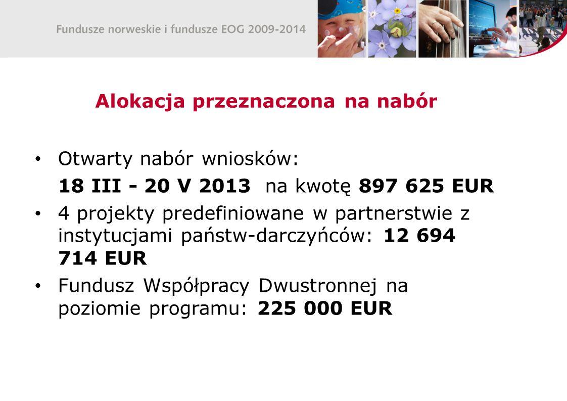 Alokacja przeznaczona na nabór Otwarty nabór wniosków: 18 III - 20 V 2013 na kwotę 897 625 EUR 4 projekty predefiniowane w partnerstwie z instytucjami państw-darczyńców: 12 694 714 EUR Fundusz Współpracy Dwustronnej na poziomie programu: 225 000 EUR
