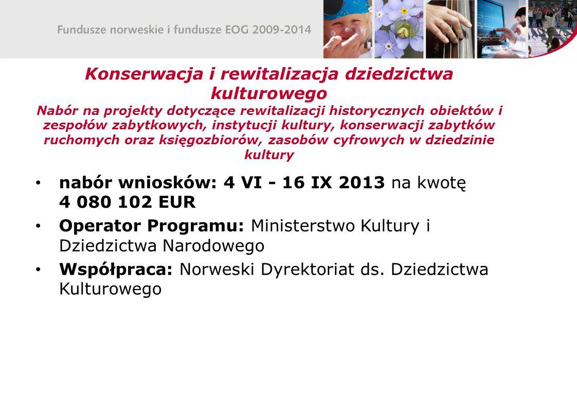 Konserwacja i rewitalizacja dziedzictwa kulturowego Nabór na projekty dotyczące rewitalizacji historycznych obiektów i zespołów zabytkowych, instytucji kultury, konserwacji zabytków ruchomych oraz księgozbiorów, zasobów cyfrowych w dziedzinie kultury nabór wniosków: 4 VI - 16 IX 2013 na kwotę 4 080 102 EUR Operator Programu: Ministerstwo Kultury i Dziedzictwa Narodowego Współpraca: Norweski Dyrektoriat ds.
