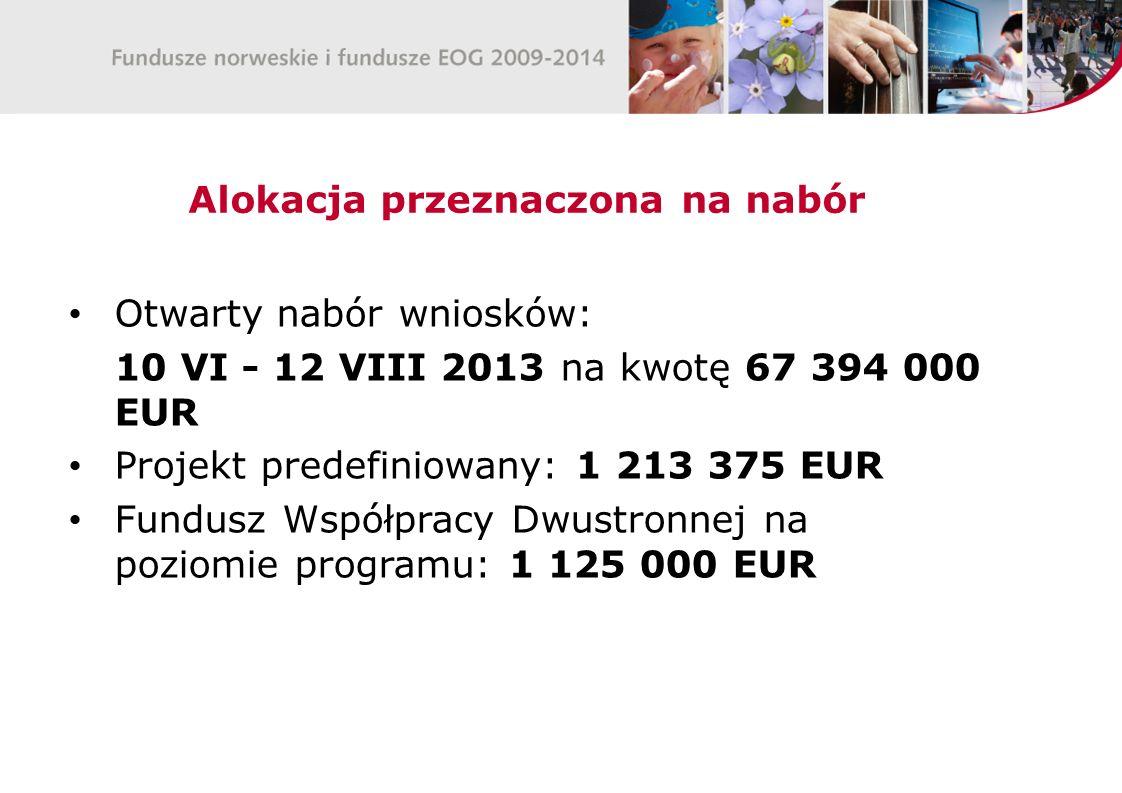 Alokacja przeznaczona na nabór Otwarty nabór wniosków: 10 VI - 12 VIII 2013 na kwotę 67 394 000 EUR Projekt predefiniowany: 1 213 375 EUR Fundusz Współpracy Dwustronnej na poziomie programu: 1 125 000 EUR