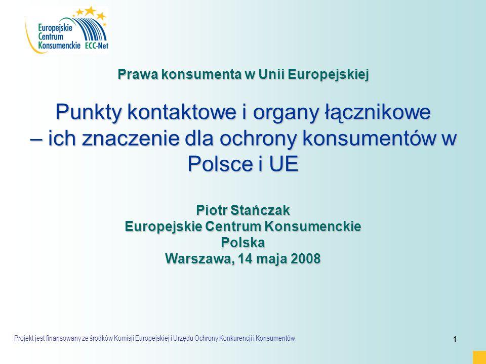Projekt jest finansowany ze środków Komisji Europejskiej i Urzędu Ochrony Konkurencji i Konsumentów 1 Prawa konsumenta w Unii Europejskiej Punkty kontaktowe i organy łącznikowe – ich znaczenie dla ochrony konsumentów w Polsce i UE Piotr Stańczak Europejskie Centrum Konsumenckie Polska Warszawa, 14 maja 2008