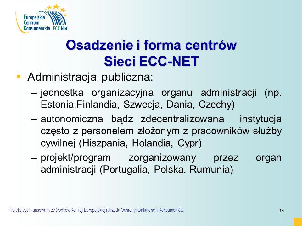 Projekt jest finansowany ze środków Komisji Europejskiej i Urzędu Ochrony Konkurencji i Konsumentów 13 Osadzenie i forma centrów Sieci ECC-NET   Administracja publiczna: – –jednostka organizacyjna organu administracji (np.