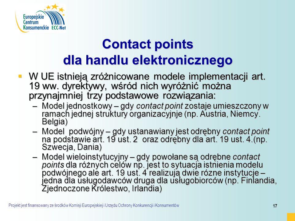Projekt jest finansowany ze środków Komisji Europejskiej i Urzędu Ochrony Konkurencji i Konsumentów 17 Contact points dla handlu elektronicznego  W UE istnieją zróżnicowane modele implementacji art.