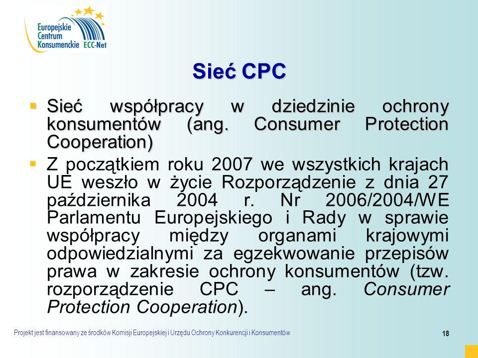 Projekt jest finansowany ze środków Komisji Europejskiej i Urzędu Ochrony Konkurencji i Konsumentów 18 Sieć CPC  Sieć współpracy w dziedzinie ochrony konsumentów (ang.