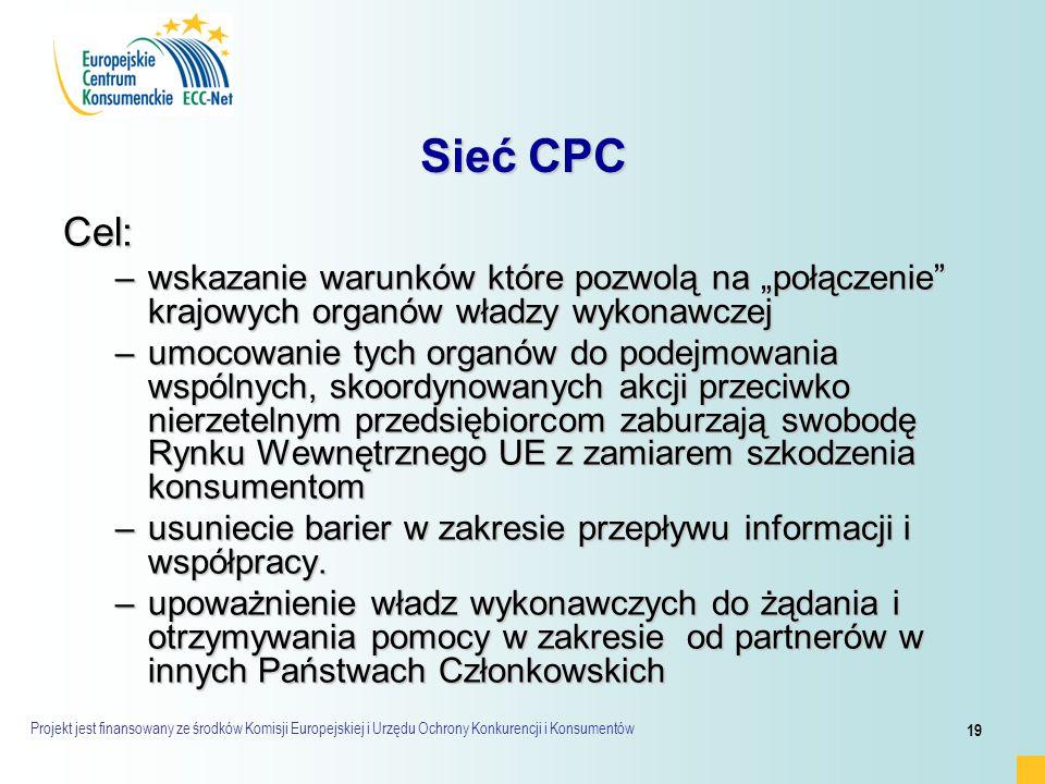 """Projekt jest finansowany ze środków Komisji Europejskiej i Urzędu Ochrony Konkurencji i Konsumentów 19 Sieć CPC Cel: –wskazanie warunków które pozwolą na """"połączenie krajowych organów władzy wykonawczej –umocowanie tych organów do podejmowania wspólnych, skoordynowanych akcji przeciwko nierzetelnym przedsiębiorcom zaburzają swobodę Rynku Wewnętrznego UE z zamiarem szkodzenia konsumentom –usuniecie barier w zakresie przepływu informacji i współpracy."""