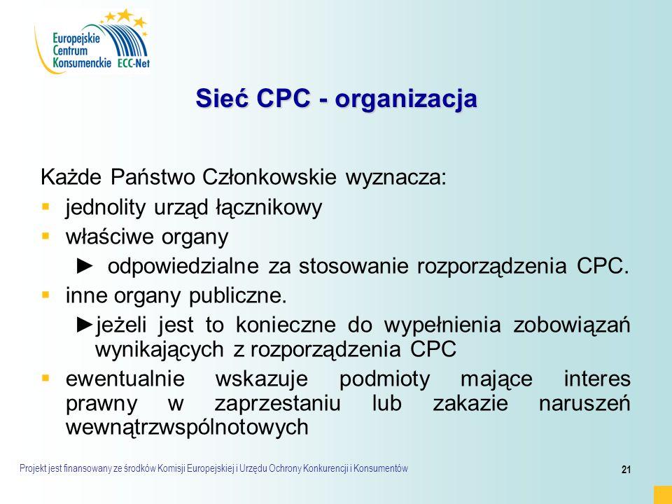 Projekt jest finansowany ze środków Komisji Europejskiej i Urzędu Ochrony Konkurencji i Konsumentów 21 Sieć CPC - organizacja Każde Państwo Członkowskie wyznacza:   jednolity urząd łącznikowy   właściwe organy ► ►odpowiedzialne za stosowanie rozporządzenia CPC.