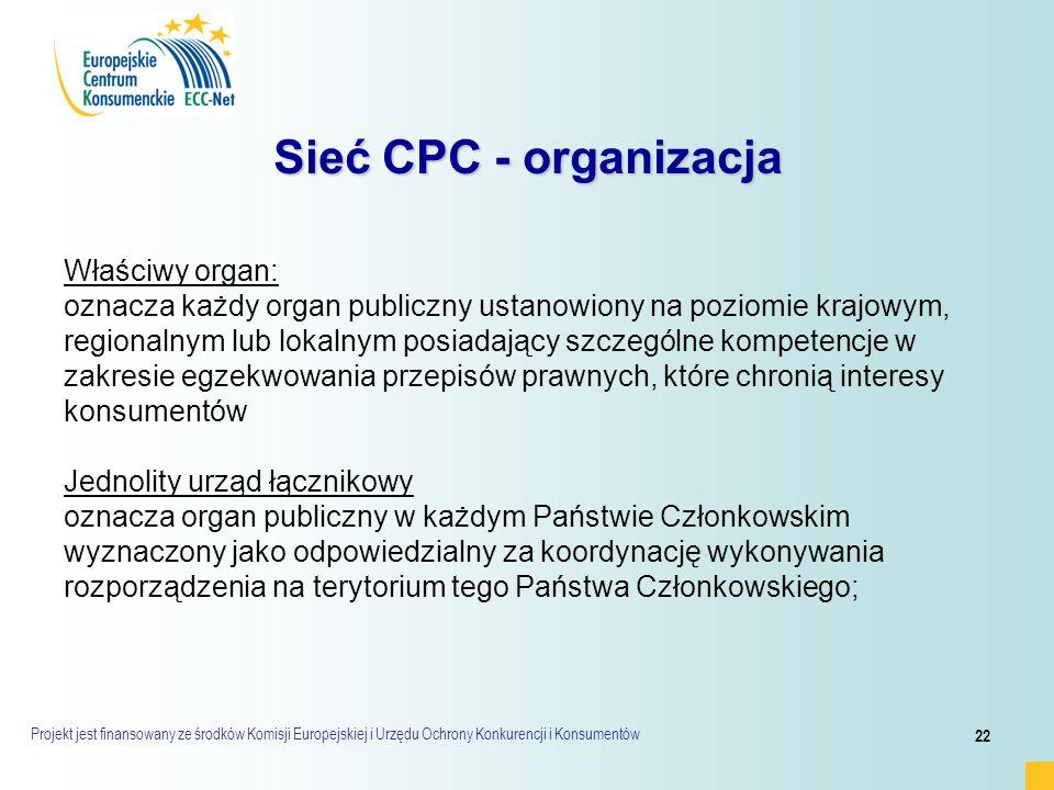 Projekt jest finansowany ze środków Komisji Europejskiej i Urzędu Ochrony Konkurencji i Konsumentów 22 Sieć CPC - organizacja Właściwy organ: oznacza każdy organ publiczny ustanowiony na poziomie krajowym, regionalnym lub lokalnym posiadający szczególne kompetencje w zakresie egzekwowania przepisów prawnych, które chronią interesy konsumentów Jednolity urząd łącznikowy oznacza organ publiczny w każdym Państwie Członkowskim wyznaczony jako odpowiedzialny za koordynację wykonywania rozporządzenia na terytorium tego Państwa Członkowskiego;