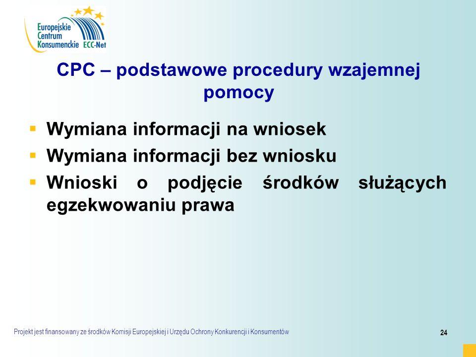 Projekt jest finansowany ze środków Komisji Europejskiej i Urzędu Ochrony Konkurencji i Konsumentów 24 CPC – podstawowe procedury wzajemnej pomocy   Wymiana informacji na wniosek   Wymiana informacji bez wniosku   Wnioski o podjęcie środków służących egzekwowaniu prawa