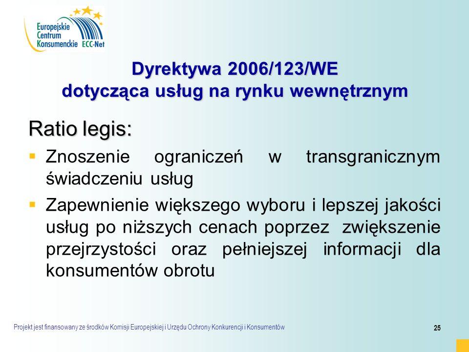 Projekt jest finansowany ze środków Komisji Europejskiej i Urzędu Ochrony Konkurencji i Konsumentów 25 Dyrektywa 2006/123/WE dotycząca usług na rynku wewnętrznym Ratio legis:   Znoszenie ograniczeń w transgranicznym świadczeniu usług   Zapewnienie większego wyboru i lepszej jakości usług po niższych cenach poprzez zwiększenie przejrzystości oraz pełniejszej informacji dla konsumentów obrotu