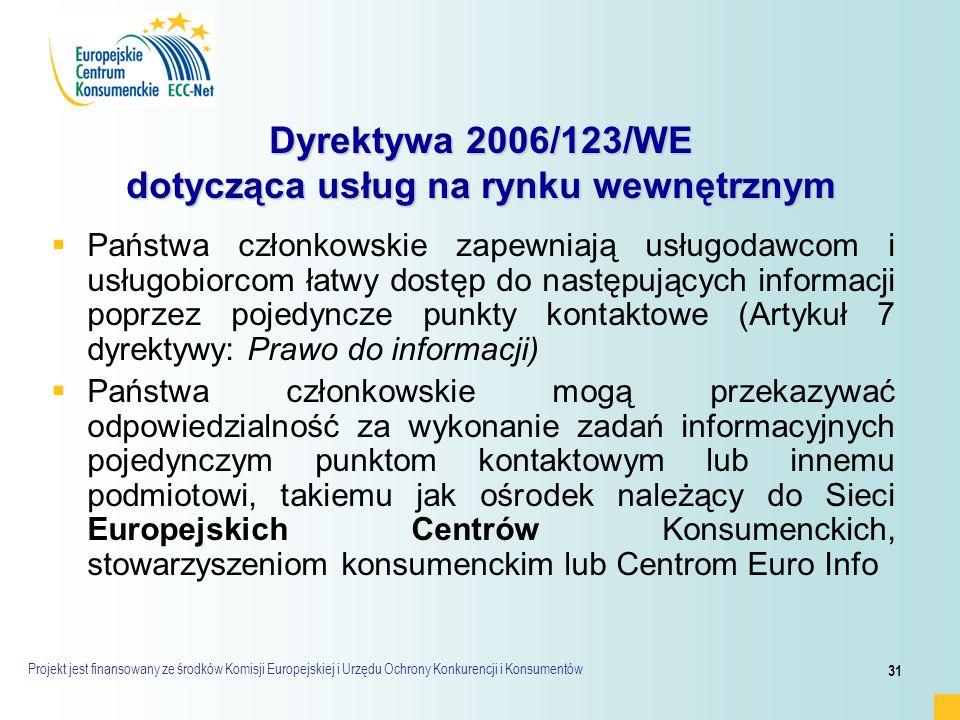 Projekt jest finansowany ze środków Komisji Europejskiej i Urzędu Ochrony Konkurencji i Konsumentów 31 Dyrektywa 2006/123/WE dotycząca usług na rynku wewnętrznym   Państwa członkowskie zapewniają usługodawcom i usługobiorcom łatwy dostęp do następujących informacji poprzez pojedyncze punkty kontaktowe (Artykuł 7 dyrektywy: Prawo do informacji)   Państwa członkowskie mogą przekazywać odpowiedzialność za wykonanie zadań informacyjnych pojedynczym punktom kontaktowym lub innemu podmiotowi, takiemu jak ośrodek należący do Sieci Europejskich Centrów Konsumenckich, stowarzyszeniom konsumenckim lub Centrom Euro Info